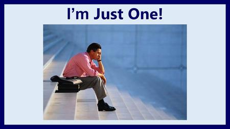 I'm Just One!. I'm Just One Withstood 450 prophets of Baal 1 Kings 19:11-14 Reassured that there were others Romans 11:3-4.