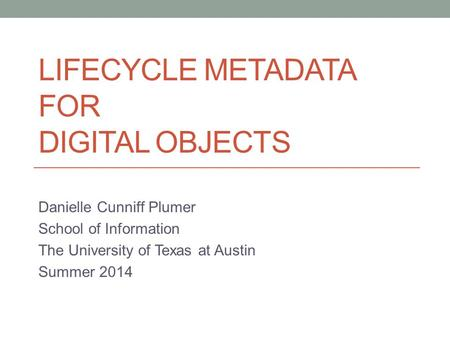 LIFECYCLE METADATA FOR DIGITAL OBJECTS Danielle Cunniff Plumer School of <strong>Information</strong> The University of Texas at Austin Summer 2014.