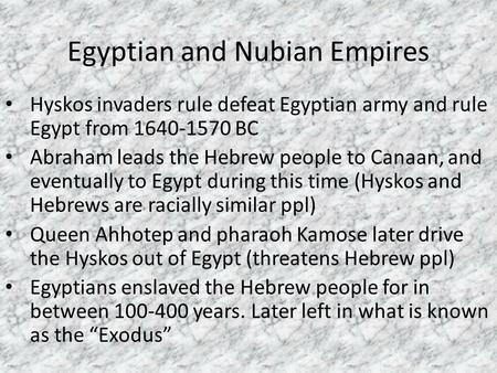Egyptian and Nubian Empires Hyskos invaders rule defeat Egyptian army and rule Egypt from 1640-1570 BC Abraham leads the Hebrew people to Canaan, and eventually.