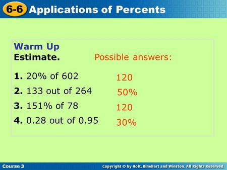 Course 3 6-6 Applications of Percents Warm Up Estimate. 1. 20% of 602 2. 133 out of 264 3. 151% of 78 4. 0.28 out of 0.95 120 50% 120 30% Possible answers: