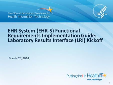 EHR System (EHR-S) Functional Requirements Implementation Guide: Laboratory Results Interface (LRI) Kickoff March 3 rd, 2014 1.