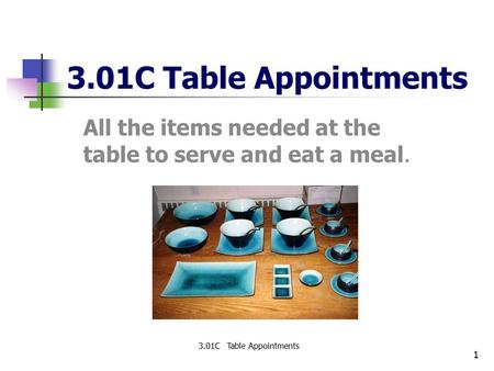 1 3.01C Table Appointments All the items needed at the table to serve and eat a meal. 3.01C Table Appointments.