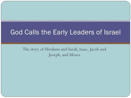 The story of Abraham and Sarah, Isaac, Jacob and Joseph, and Moses God Calls the Early Leaders of Israel.