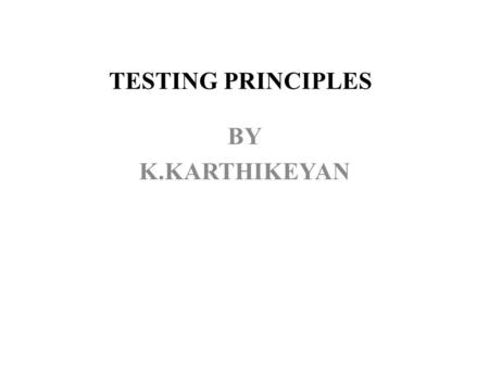 TESTING PRINCIPLES BY K.KARTHIKEYAN. PRINCIPLES Principle 1. Testing is the process of exercising a software component using a selected set of test cases,