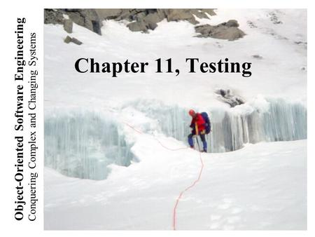 Conquering Complex and Changing Systems Object-Oriented Software Engineering Chapter 11, Testing.