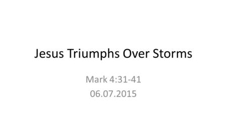 Jesus Triumphs Over Storms Mark 4:31-41 06.07.2015.