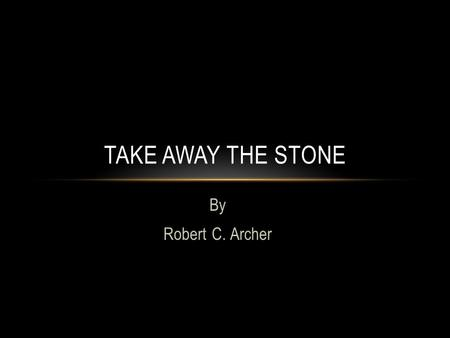 By Robert C. Archer TAKE AWAY THE STONE. QUESTION: Why didn't Jesus remove the stone?