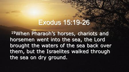 Exodus 15:19-26 19 When Pharaoh's horses, chariots and horsemen went into the sea, the Lord brought the waters of the sea back over them, but the Israelites.