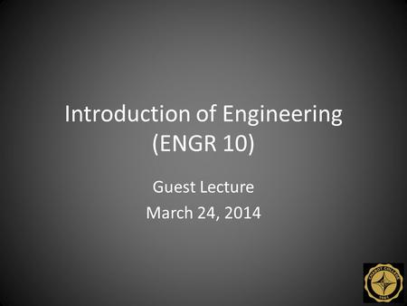 Introduction of Engineering (ENGR 10) Guest Lecture March 24, 2014.