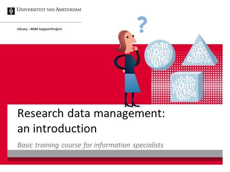 Research data management: an introduction Basic training course for information specialists Library – RDM Support Project.