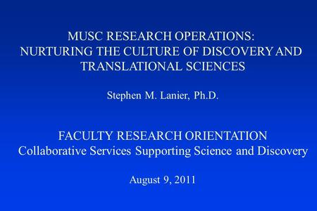 MUSC RESEARCH OPERATIONS: NURTURING THE CULTURE OF DISCOVERY AND TRANSLATIONAL SCIENCES Stephen M. Lanier, Ph.D. FACULTY RESEARCH ORIENTATION Collaborative.