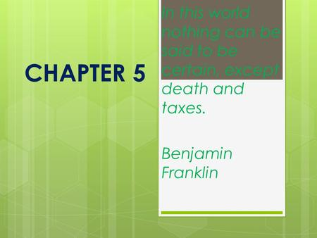 CHAPTER 5 In this world nothing can be said to be certain, except death and taxes. Benjamin Franklin.