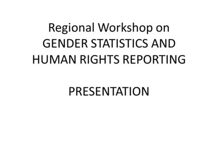 Regional Workshop on GENDER STATISTICS AND HUMAN RIGHTS REPORTING PRESENTATION.