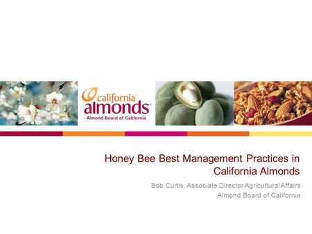 Honey Bee Best Management Practices in California Almonds Bob Curtis, Associate Director Agricultural Affairs Almond Board of California.