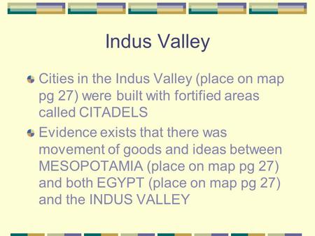 Indus Valley Cities in the Indus Valley (place on map pg 27) were built with fortified areas called CITADELS Evidence exists that there was movement of.