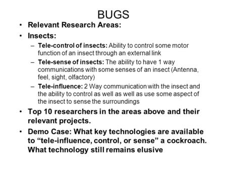 BUGS Relevant Research Areas: Insects: –Tele-control of insects: Ability to control some motor function of an insect through an external link –Tele-sense.