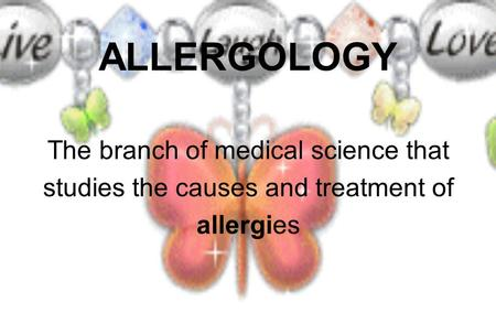 ALLERGOLOGY The branch of medical science that studies the causes and treatment of allergies.
