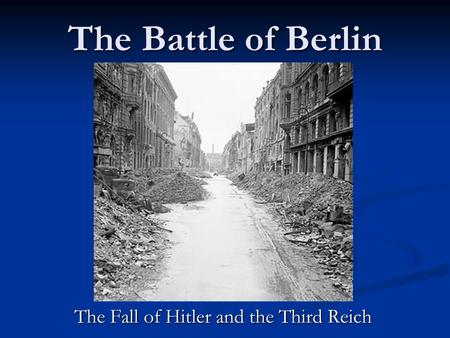 The Battle of Berlin The Fall of Hitler and the Third Reich.