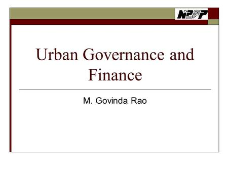 Urban Governance and Finance M. Govinda Rao. Urban Governance and Finance: Presentation Plan  Introduction.  What do we learn from fiscal federalism.