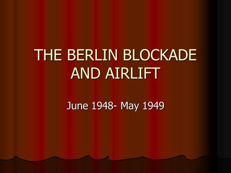 THE BERLIN BLOCKADE AND AIRLIFT June 1948- May 1949.