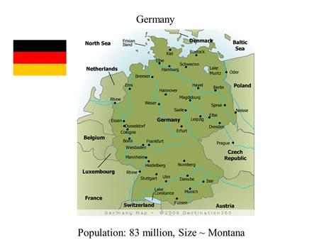 Germany Population: 83 million, Size ~ Montana. Before 1871, Germany had been divided into a series of small principalities. First attempt at unification.