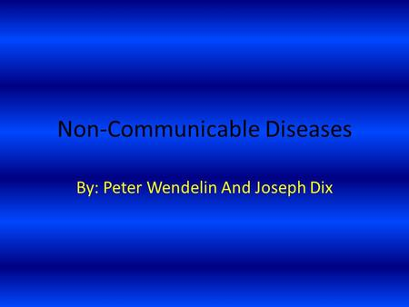 Non-Communicable Diseases By: Peter Wendelin And Joseph Dix.