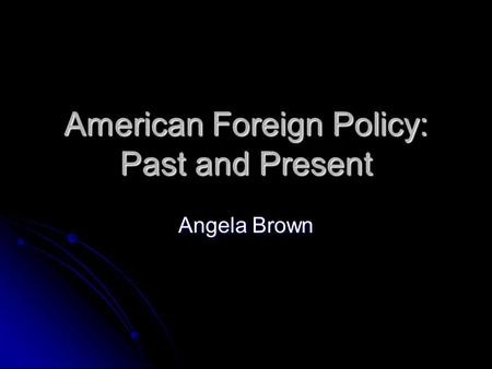 American Foreign Policy: Past and Present Angela Brown.