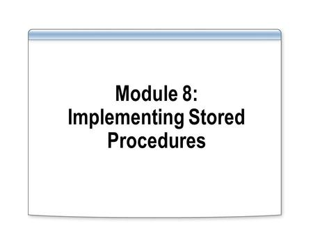 Module 8: Implementing Stored Procedures. Introducing Stored Procedures Creating, Modifying, Dropping, and Executing Stored Procedures Using Parameters.