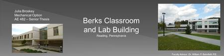 Berks Classroom and Lab Building Reading, Pennsylvania Julia Broskey Mechanical Option AE 482 – Senior Thesis Faculty Advisor :Dr. William P. Bahnfleth.