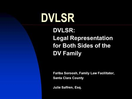DVLSR DVLSR: Legal Representation for Both Sides of the DV Family Fariba Soroosh, Family Law Facilitator, Santa Clara County Julie Saffren, Esq.