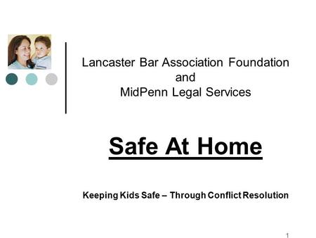 Lancaster Bar Association Foundation and MidPenn Legal Services Safe At Home Keeping Kids Safe – Through Conflict Resolution 1.