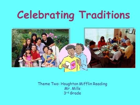 Celebrating Traditions Theme Two: Houghton Mifflin Reading Mr. Mills 3 rd Grade.