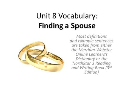 Unit 8 Vocabulary: Finding a Spouse Most definitions and example sentences are taken from either the Merrium-Webster Online Learners's Dictionary or the.
