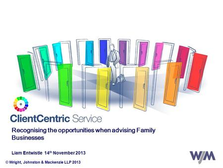 © Wright, Johnston & Mackenzie LLP 2013 Recognising the opportunities when advising Family Businesses Liam Entwistle 14 th November 2013.