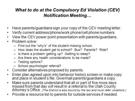 What to do at the Compulsory Ed Violation (CEV) Notification Meeting… Have parents/guardians sign your copy of the CEV meeting letter. Verify current address/phone/work.