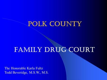 Polk County Family Drug Court The Honorable Karla Fultz Todd Beveridge, M.S.W., M.S.