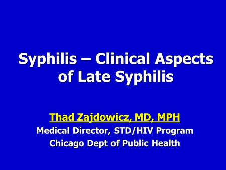 Syphilis – Clinical Aspects of Late Syphilis Thad Zajdowicz, MD, MPH Thad Zajdowicz, MD, MPH Medical Director, STD/HIV Program Chicago Dept of Public Health.