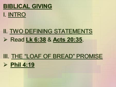 "BIBLICAL GIVINGBIBLICAL GIVING I. INTROI. INTRO II. TWO DEFINING STATEMENTSII. TWO DEFINING STATEMENTS  Read Lk 6:38 & Acts 20:35. III. THE ""LOAF OF BREAD"""