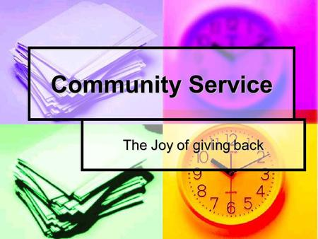 Community Service The Joy of giving back. The Purpose of Community Service To help give back to society To help give back to society To mature more as.