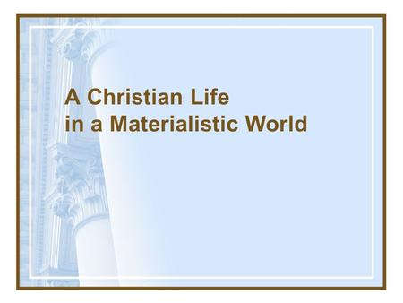 A Christian Life in a Materialistic World. The Dangers of Materialism Pride: Deut 8.7–17; 1 Tim 6.17.
