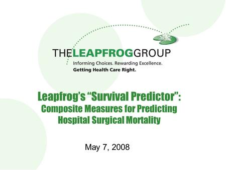 "Leapfrog's ""Survival Predictor"": Composite Measures for Predicting Hospital Surgical Mortality May 7, 2008."