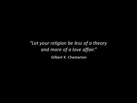 """Let your religion be less of a theory and more of a love affair."" Gilbert K. Chesterton."