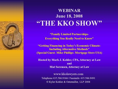 "WEBINAR June 18, 2008 ""THE KKO SHOW"" ""Family Limited Partnerships- Everything You Really Need to Know"" ""Getting Financing in Today's Economic Climate-"
