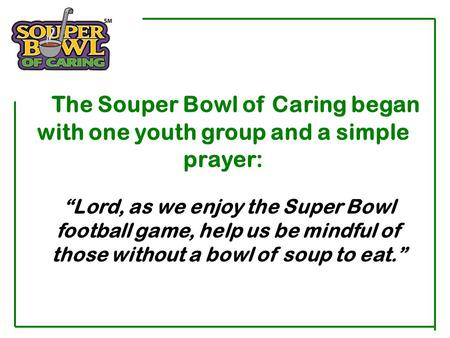 "The Souper Bowl of Caring began with one youth group and a simple prayer: ""Lord, as we enjoy the Super Bowl football game, help us be mindful of those."