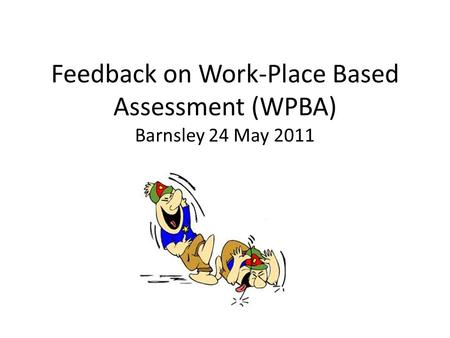 Feedback on Work-Place Based Assessment (WPBA) Barnsley 24 May 2011.