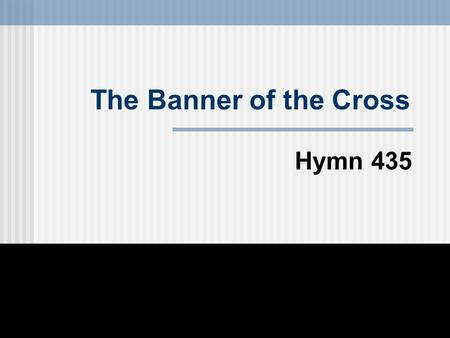 The Banner of the Cross Hymn 435. There's a royal banner given for display To the soldiers of the King; 1st Stanza.