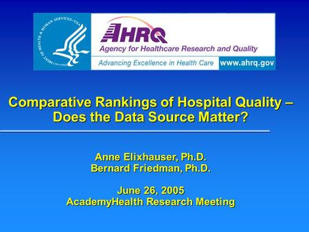 Comparative Rankings of Hospital Quality – Does the Data Source Matter? Anne Elixhauser, Ph.D. Bernard Friedman, Ph.D. June 26, 2005 AcademyHealth Research.