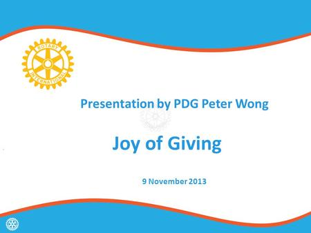 Presentation by PDG Peter Wong Joy of Giving g 9 November 2013.