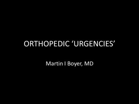 ORTHOPEDIC 'URGENCIES' Martin I Boyer, MD. EMERGENCIES Pelvic fracture Femur fracture (bilateral, or open)
