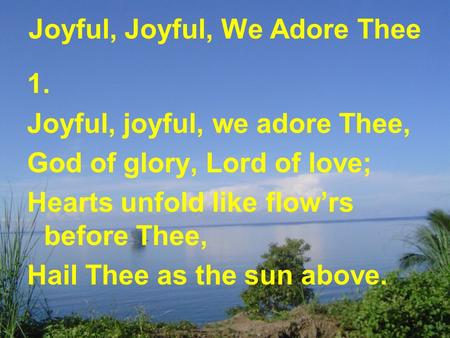 Joyful, Joyful, We Adore Thee 1. Joyful, joyful, we adore Thee, God of glory, Lord of love; Hearts unfold like flow'rs before Thee, Hail Thee as the sun.